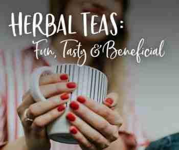 Herbal Teas – Fun, Tasty, & Beneficial